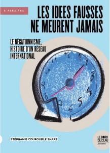 Les idées fausses ne meurent jamais… Le négationnisme, histoire d'un réseau international.